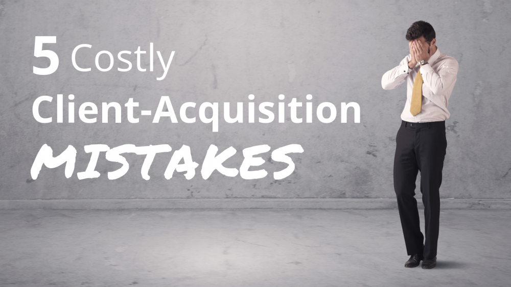 Are you making these 5 costly client acquisition mistakes?